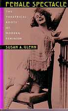 Female Spectacle The Theatrical Roots of Modern Feminism by Susan Glenn 2000