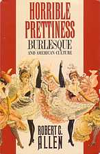 Horrible Prettiness Burlesque and American Culture by Robert C Allen 1991